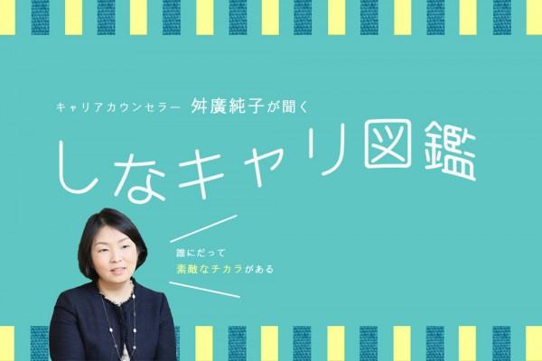 キャリアカウンセラー舛廣純子が聞くしなキャリ図鑑